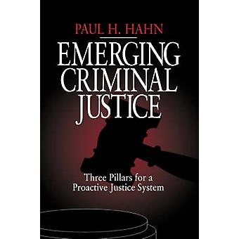 Emerging Criminal Justice Three Pillars for a Proactive Justice System by Hahn & Paul H.