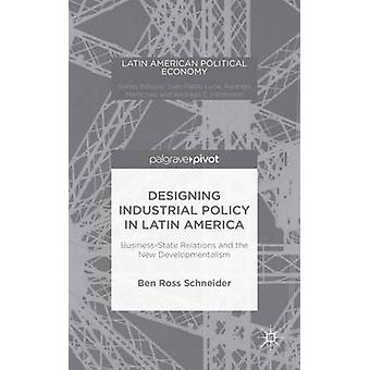 Designing Industrial Policy in Latin America BusinessState Relations and the New Developmentalism by Schneider & Ben Ross