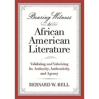 Bearing Witness to African American Literature Validating and Valorizing Its Authority Authenticity and Agency by Bell & Bernard W