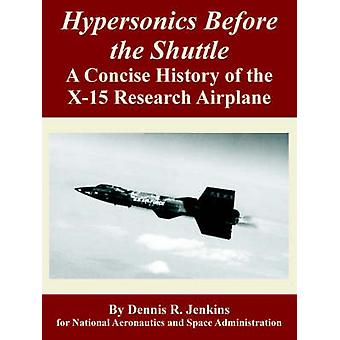 Hypersonics Before the Shuttle A Concise History of the X15 Research Airplane by Jenkins & Dennis & R.