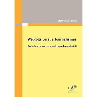 Weblogs versus Journalismus Zwischen Konkurrenz und Komplementaritt by Stradmann & Stefanie