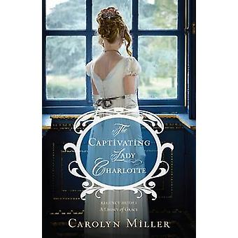 The Captivating Lady Charlotte by Carolyn Miller - 9780825444517 Book