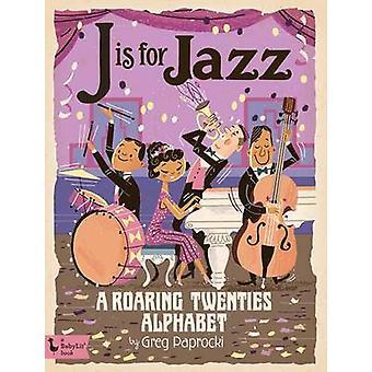 J is for Jazz - A Roaring Twenties Alphabet by Greg Paprocki - 9781423