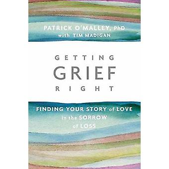 Getting Grief Right - Finding Your Story of Love in the Sorrow of Loss