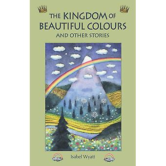 The Kingdom of Beautiful Colours and Other Stories (Paperback) by Wyatt Isabel