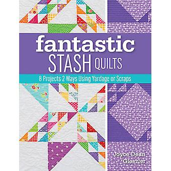 Fantastic Stash Quilts - 8 Projects 2 Ways Using Yardage or Scraps by