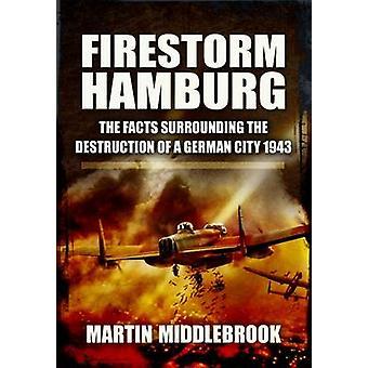 Firestorm Hamburg - The Facts Surrounding the Destruction of a German
