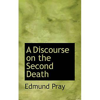 A Discourse on the Second Death by Pray & Edmund