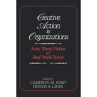 Creative Action in Organizations Ivory Tower Visions and Real World Voices by Gioia & Dennis A.