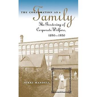 The Corporation as Family The Gendering of Corporate Welfare 18901930 by Mandell & Nikki