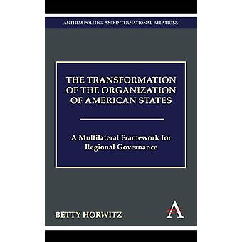 The Transformation of the Organization of American States A Multilateral Framework for Regional Governance by Horwitz & Betty