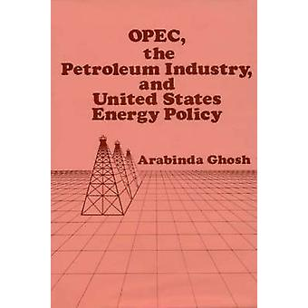 OPEC the Petroleum Industry and United States Energy Policy by Ghosh & Arabinda