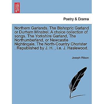 Nordlige girlander. Biskop Garland eller Durham trubadur. En valg samling av sanger. Yorkshire Garland Northumberland eller Newcastle Nightingale NorthCountry korist. Republishe av Ritson & Joseph