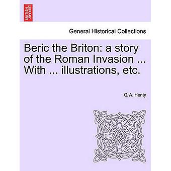 Beric the Briton a story of the Roman Invasion ... With ... illustrations etc. by Henty & G. A.