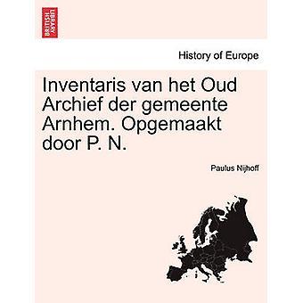 Inventaris van het Oud Archief der gemeente Arnhem. Opgemaakt door P. N. by Nijhoff & Paulus