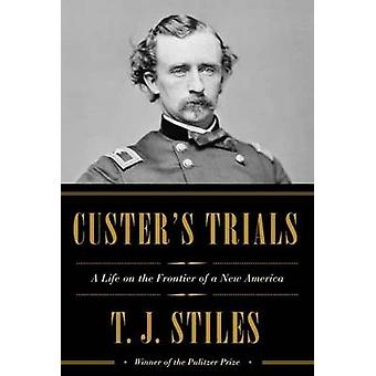 Custer's Trials - A Life on the Frontier of a New America by T.J. Stil