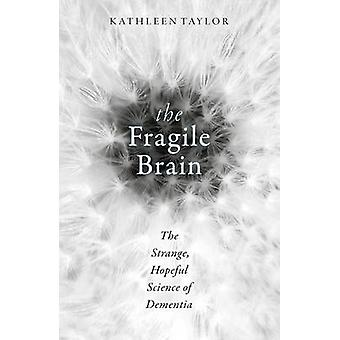 The Fragile Brain - The Strange - Hopeful Science of Dementia by Kathl