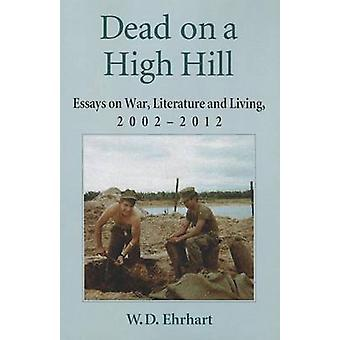 Dead on a High Hill - Essays on War - Literature and Living - 2002-201