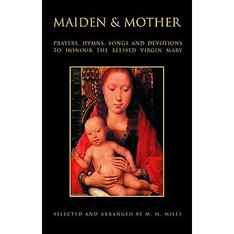 Maiden and Mother Prayers Hymns Devotions and Songs to the Beloved Virgin Mary Throughout the Year by Miles & Margaret