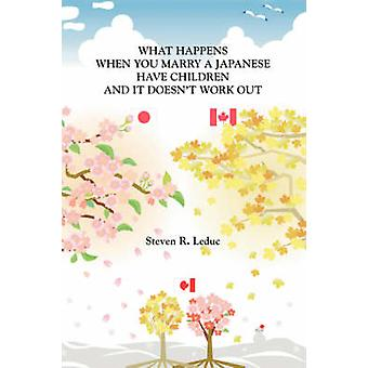 What Happens When You Marry a Japanese Have Children and It Doesnt Work Out by Leduc & Steven R.
