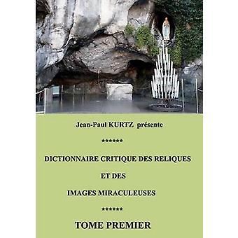 Dictionnaire Critique Des Reliques Et Des Images Miraculeuses by Kurtz & JeanPaul