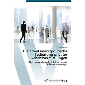 Die Bedeutung des Arbeitsmarktpolitische Privater Arbeitsvermittlungen par Buckwar Henny