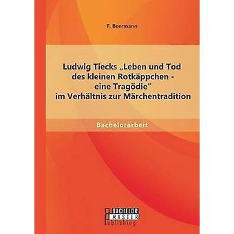 Ludwig Tiecks Leben Und Tod des Kleinen Rotkppchen Eine Tragdie Im Verhltnis Zur Mrchentradition von F. & Beermann