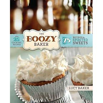 The Boozy Baker - 75 Intoxicating Recipes for Spirited Sweets by Lucy
