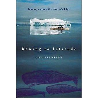 Rowing to Latitude - Journeys Along the Arctic's Edge by Jill A Fredst