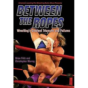 Between the Ropes - Wrestling's Greatest Triumphs and Failures by Bria