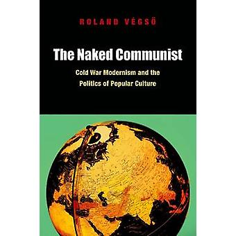 The Naked Communist - Cold War Modernism and the Politics of Popular C