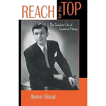Reach for the Top - The Turbulent Life of Laurence Harvey by Anne Sina