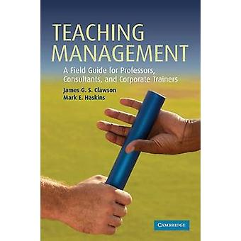 Teaching Management A Field Guide for Professors Corporate Trainers and Consultants by Clawson & James G. S.