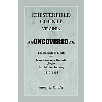 Chesterfield County Virginia Uncovered The Records of Death and Slave Insurance Records for the Coal Mining Industry 18101895 by Frantel & Nancy C.