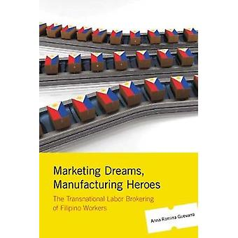 Marketing Dreams Manufacturing Heroes The Transnational Labor Brokering of Filipino Workers by Guevarra & Anna Romina