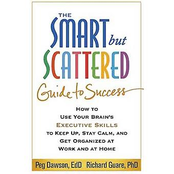 The Smart but Scattered Guide to Success - How to Use Your Brain's Exe