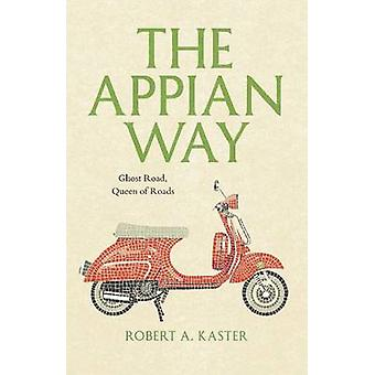 The Appian Way - Ghost Road - Queen of Roads by Robert A. Kaster - 978