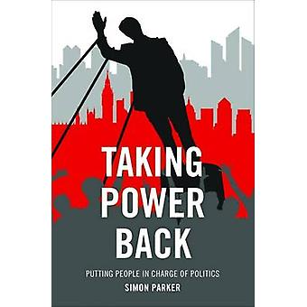 Taking Power Back - Putting People in Charge of Politics by Simon Park