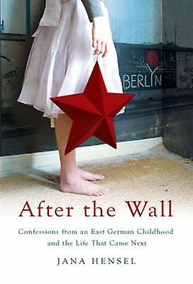 After the Wall - Confessions from an East German Childhood and the Lif