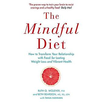 The Mindful Diet - How to Transform Your Relationship to Food for Last