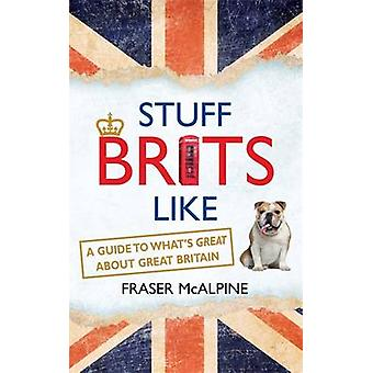 Stuff Brits Like - A Guide to What's Great About Great Britain by Fras