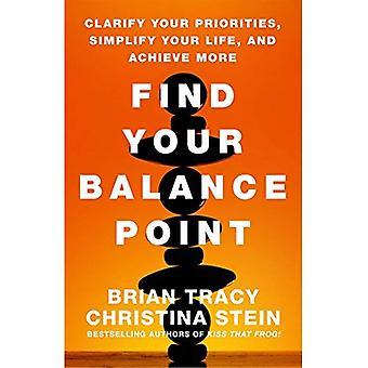 Finden Ihre Balance-Punkt: Klären Sie Ihre Prioritäten zu, vereinfachen Sie Ihr Leben und erreichen Sie mehr