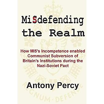Misdefending the Realm: How� MI5's Incompetence Enabled Communist Subversion of Britain's Institutions During the Nazi-Soviet Pact