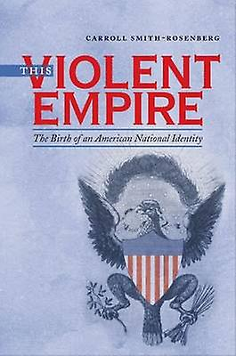 This Violent Empire The Birth of an American National Identity by SmithRosenberg & voitureroll