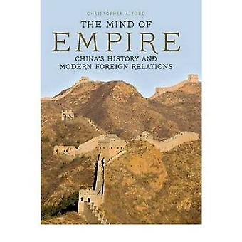 The Mind of Empire Chinas History and Modern Foreign Relations by Ford & Christopher A.
