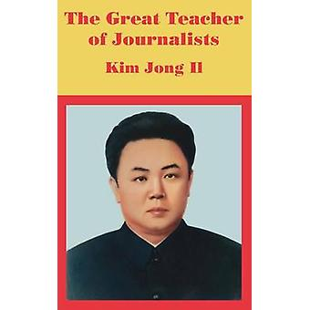 The Great Teacher of Journalists Kim Jong Il by Anonymous