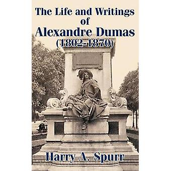 Life and Writings of Alexandre Dumas 18021870 The by Spurr & Harry A.