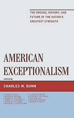 American Exceptionalism The Origins History and Future of the Nations Greatest Strength by Dunn & Charles W.
