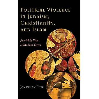 Political Violence in Judaism Christianity and Islam From Holy War to Modern Terror by Fine & Jonathan