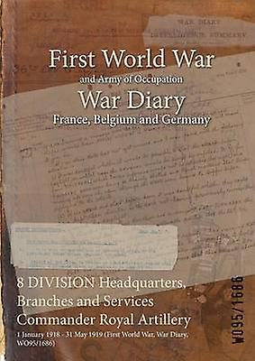 8 DIVISION Headquarters Branches and Services Comhommeder Royal Artillery  1 January 1918  31 May 1919 First World War War Diary WO951686 by WO951686